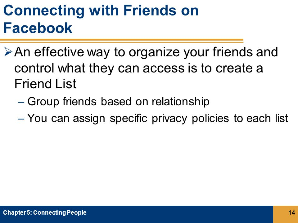 Connecting with Friends on Facebook  An effective way to organize your friends and control what they can access is to create a Friend List –Group friends based on relationship –You can assign specific privacy policies to each list Chapter 5: Connecting People14