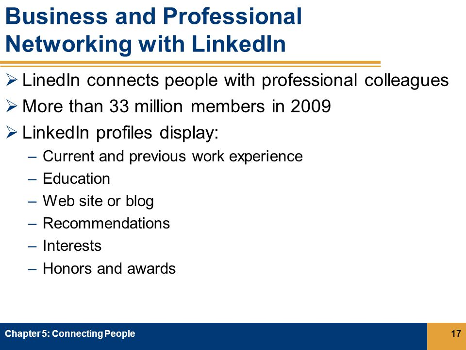 Business and Professional Networking with LinkedIn  LinedIn connects people with professional colleagues  More than 33 million members in 2009  LinkedIn profiles display: –Current and previous work experience –Education –Web site or blog –Recommendations –Interests –Honors and awards Chapter 5: Connecting People17
