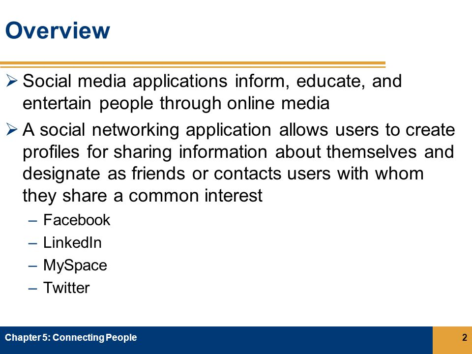 Overview  Social media applications inform, educate, and entertain people through online media  A social networking application allows users to create profiles for sharing information about themselves and designate as friends or contacts users with whom they share a common interest –Facebook –LinkedIn –MySpace –Twitter Chapter 5: Connecting People2