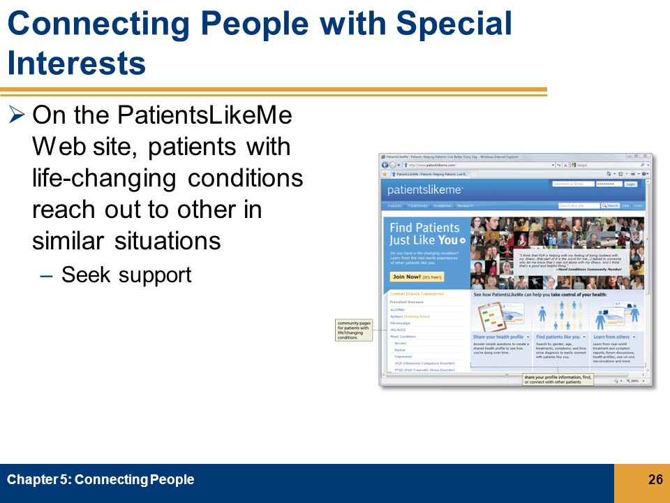 Connecting People with Special Interests  On the PatientsLikeMe Web site, patients with life-changing conditions reach out to other in similar situations –Seek support Chapter 5: Connecting People26