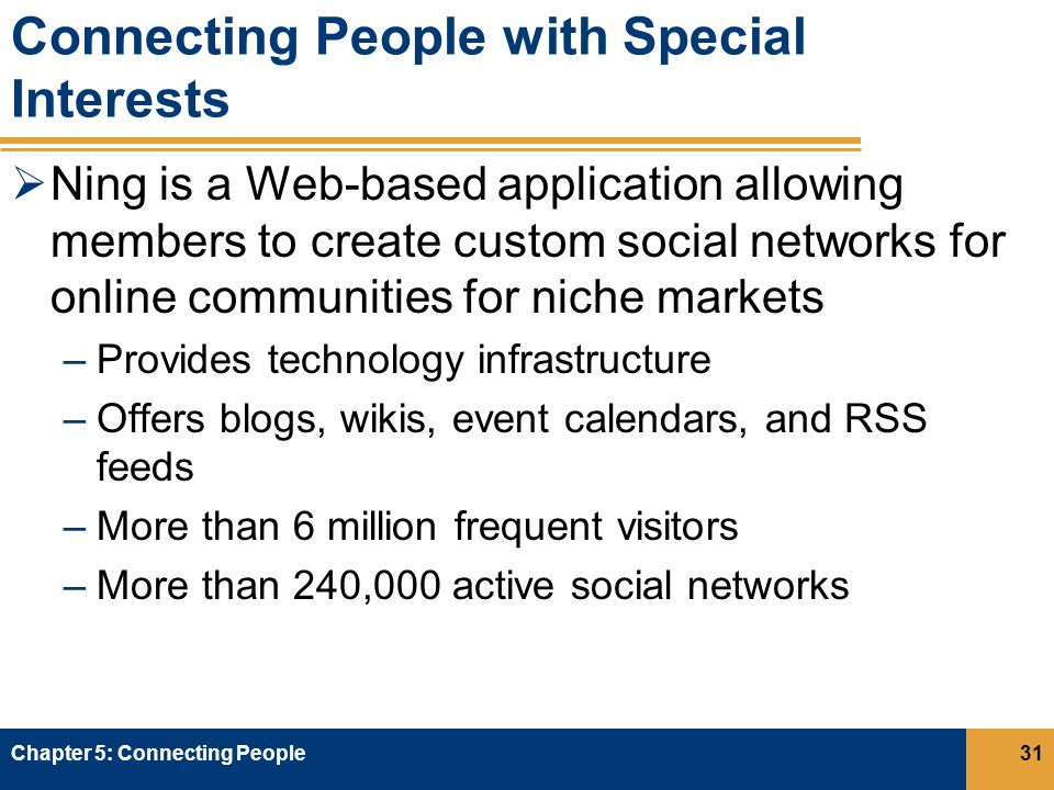 Connecting People with Special Interests  Ning is a Web-based application allowing members to create custom social networks for online communities for niche markets –Provides technology infrastructure –Offers blogs, wikis, event calendars, and RSS feeds –More than 6 million frequent visitors –More than 240,000 active social networks Chapter 5: Connecting People31