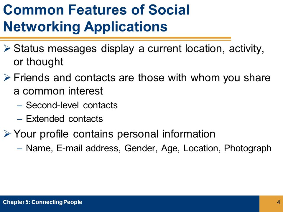 Common Features of Social Networking Applications  Status messages display a current location, activity, or thought  Friends and contacts are those with whom you share a common interest –Second-level contacts –Extended contacts  Your profile contains personal information –Name,  address, Gender, Age, Location, Photograph Chapter 5: Connecting People4
