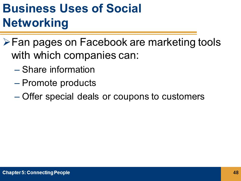 Business Uses of Social Networking  Fan pages on Facebook are marketing tools with which companies can: –Share information –Promote products –Offer special deals or coupons to customers Chapter 5: Connecting People48