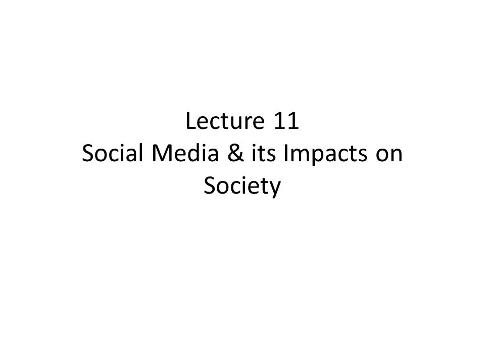 Lecture 11 Social Media & its Impacts on Society