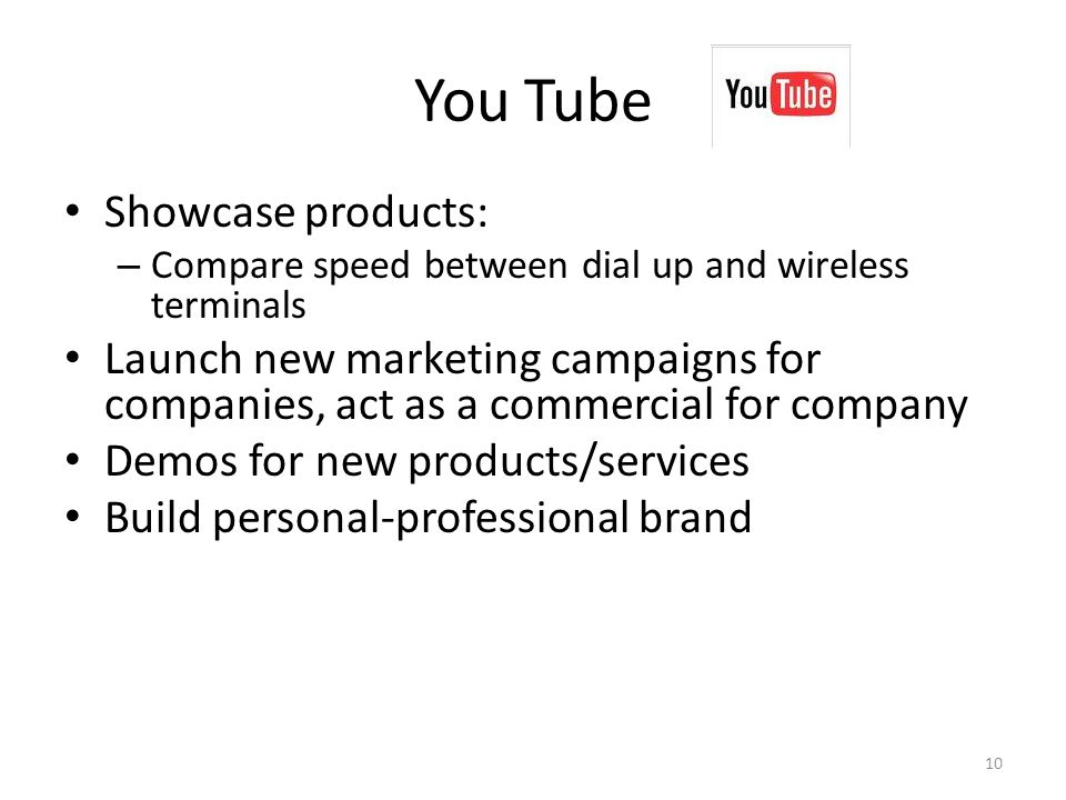 You Tube Showcase products: – Compare speed between dial up and wireless terminals Launch new marketing campaigns for companies, act as a commercial for company Demos for new products/services Build personal-professional brand 10