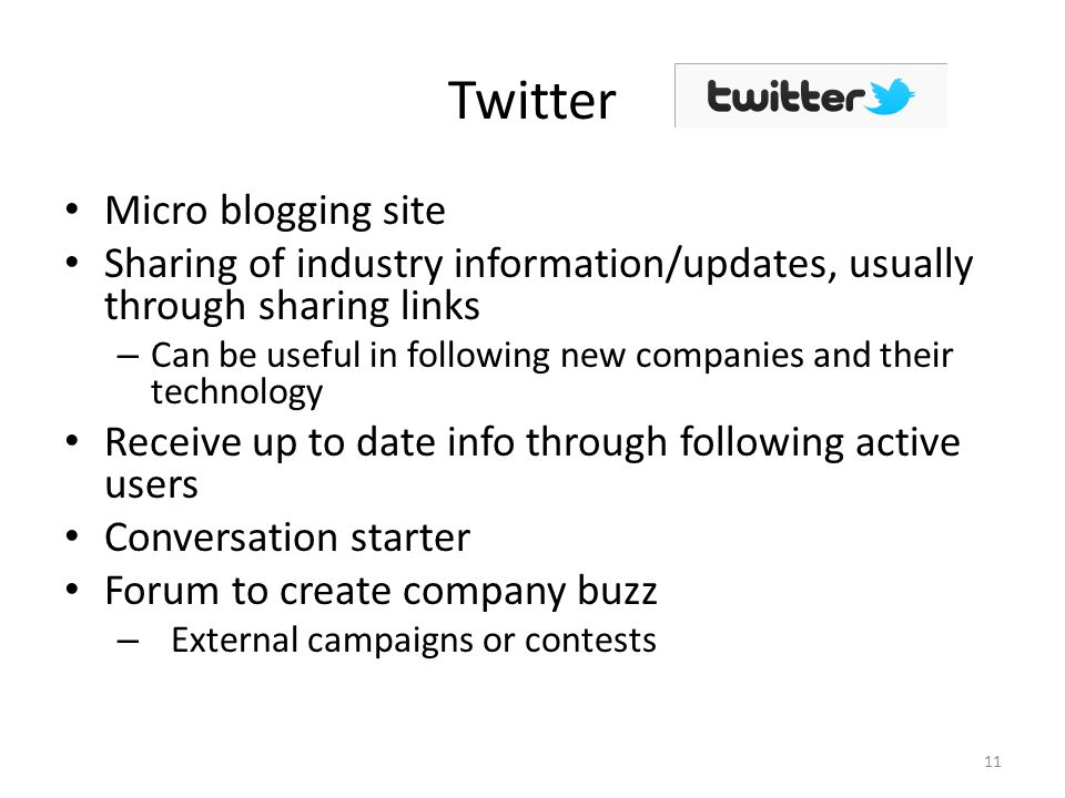 Twitter Micro blogging site Sharing of industry information/updates, usually through sharing links – Can be useful in following new companies and their technology Receive up to date info through following active users Conversation starter Forum to create company buzz – External campaigns or contests 11
