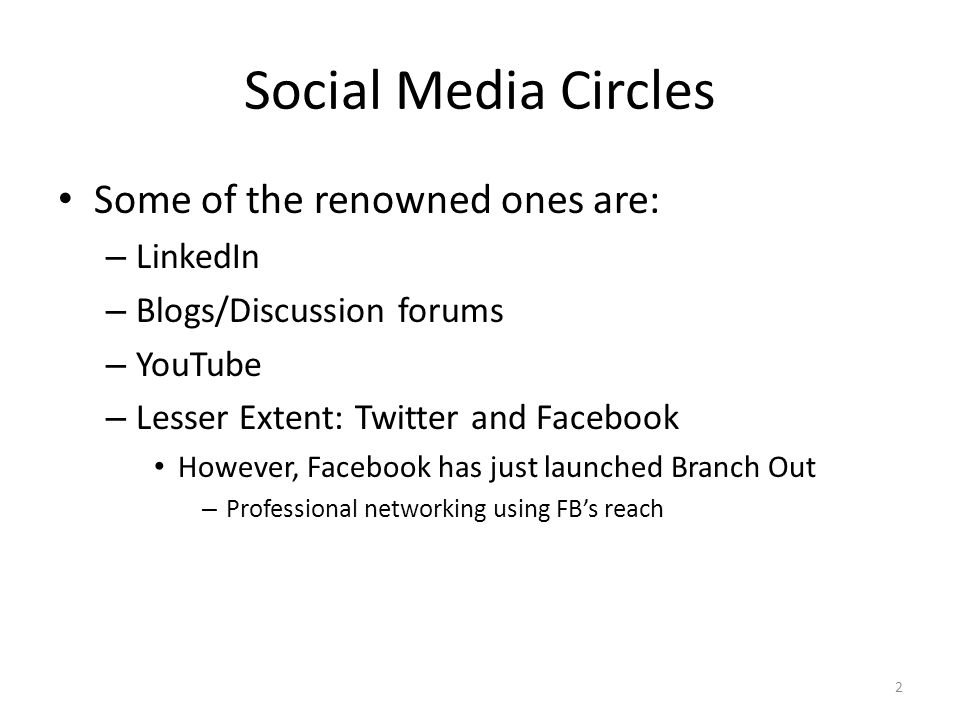 Social Media Circles Some of the renowned ones are: – LinkedIn – Blogs/Discussion forums – YouTube – Lesser Extent: Twitter and Facebook However, Facebook has just launched Branch Out – Professional networking using FB's reach 2