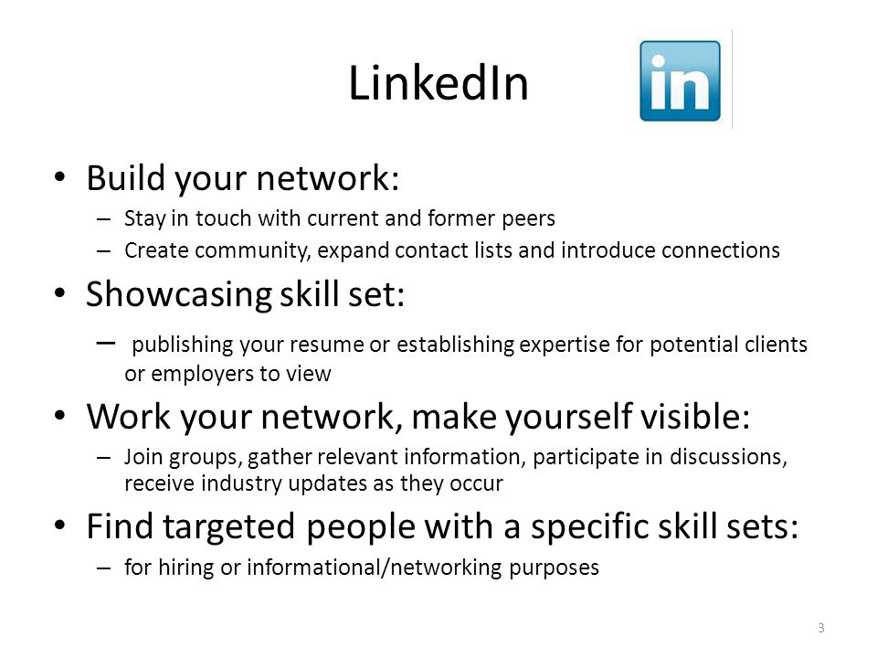 LinkedIn Build your network: – Stay in touch with current and former peers – Create community, expand contact lists and introduce connections Showcasing skill set: – publishing your resume or establishing expertise for potential clients or employers to view Work your network, make yourself visible: – Join groups, gather relevant information, participate in discussions, receive industry updates as they occur Find targeted people with a specific skill sets: – for hiring or informational/networking purposes 3
