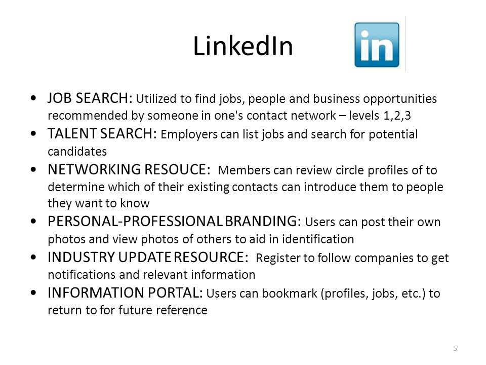 LinkedIn JOB SEARCH: Utilized to find jobs, people and business opportunities recommended by someone in one s contact network – levels 1,2,3 TALENT SEARCH: Employers can list jobs and search for potential candidates NETWORKING RESOUCE: Members can review circle profiles of to determine which of their existing contacts can introduce them to people they want to know PERSONAL-PROFESSIONAL BRANDING: Users can post their own photos and view photos of others to aid in identification INDUSTRY UPDATE RESOURCE: Register to follow companies to get notifications and relevant information INFORMATION PORTAL: Users can bookmark (profiles, jobs, etc.) to return to for future reference 5