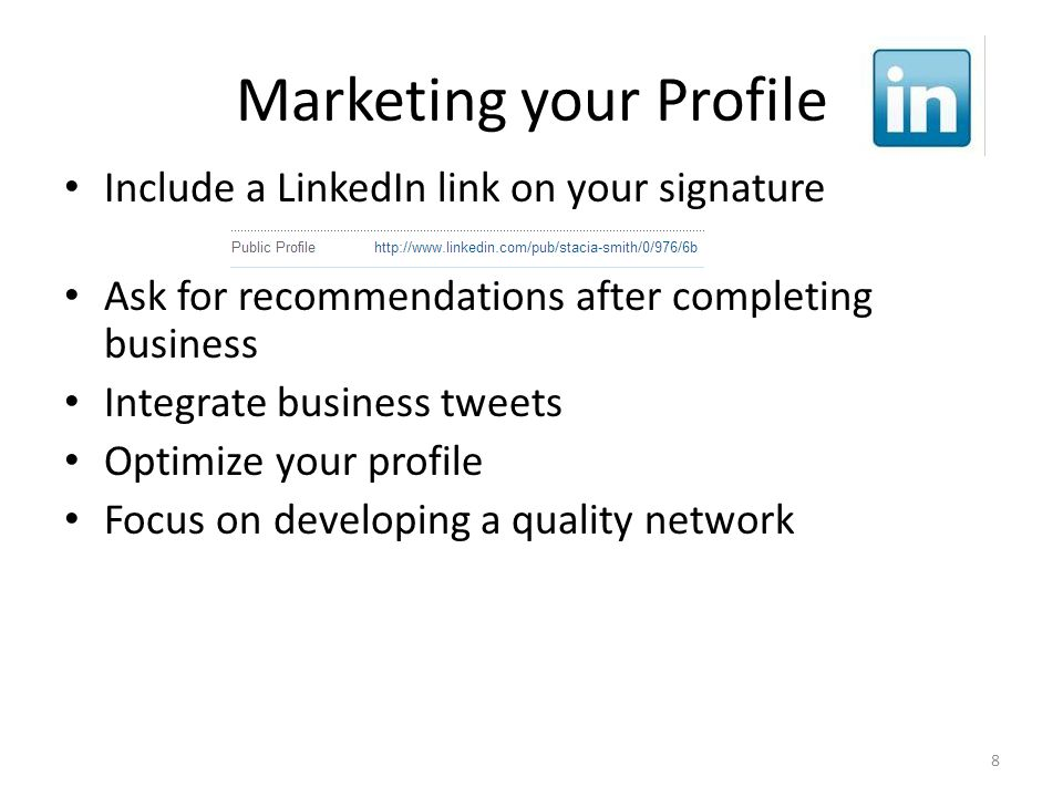 Marketing your Profile Include a LinkedIn link on your signature Ask for recommendations after completing business Integrate business tweets Optimize your profile Focus on developing a quality network 8
