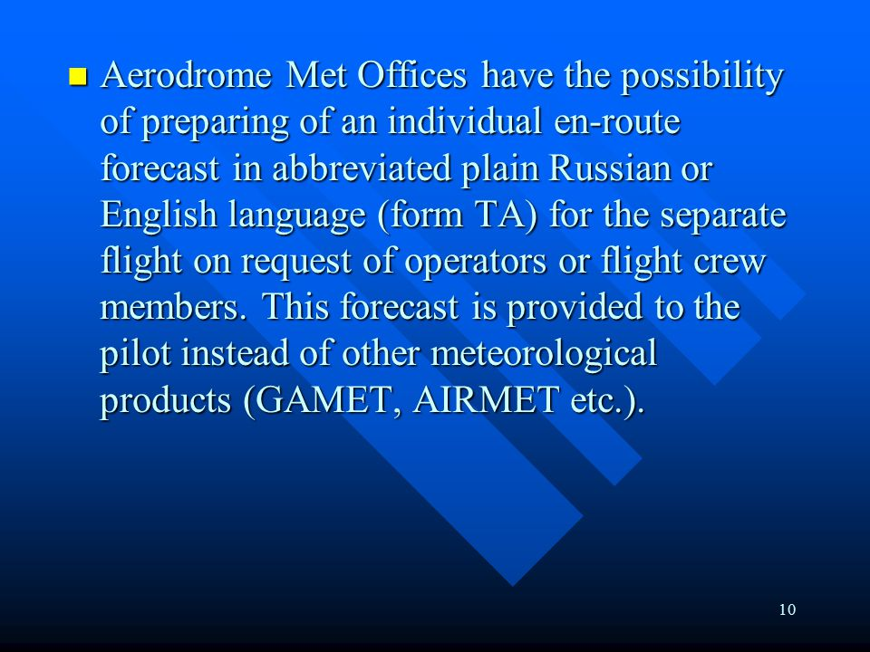 10 Aerodrome Met Offices have the possibility of preparing of an individual en-route forecast in abbreviated plain Russian or English language (form TA) for the separate flight on request of operators or flight crew members.