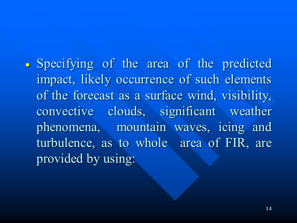 14  Specifying of the area of the predicted impact, likely occurrence of such elements of the forecast as a surface wind, visibility, convective clouds, significant weather phenomena, mountain waves, icing and turbulence, as to whole area of FIR, are provided by using: