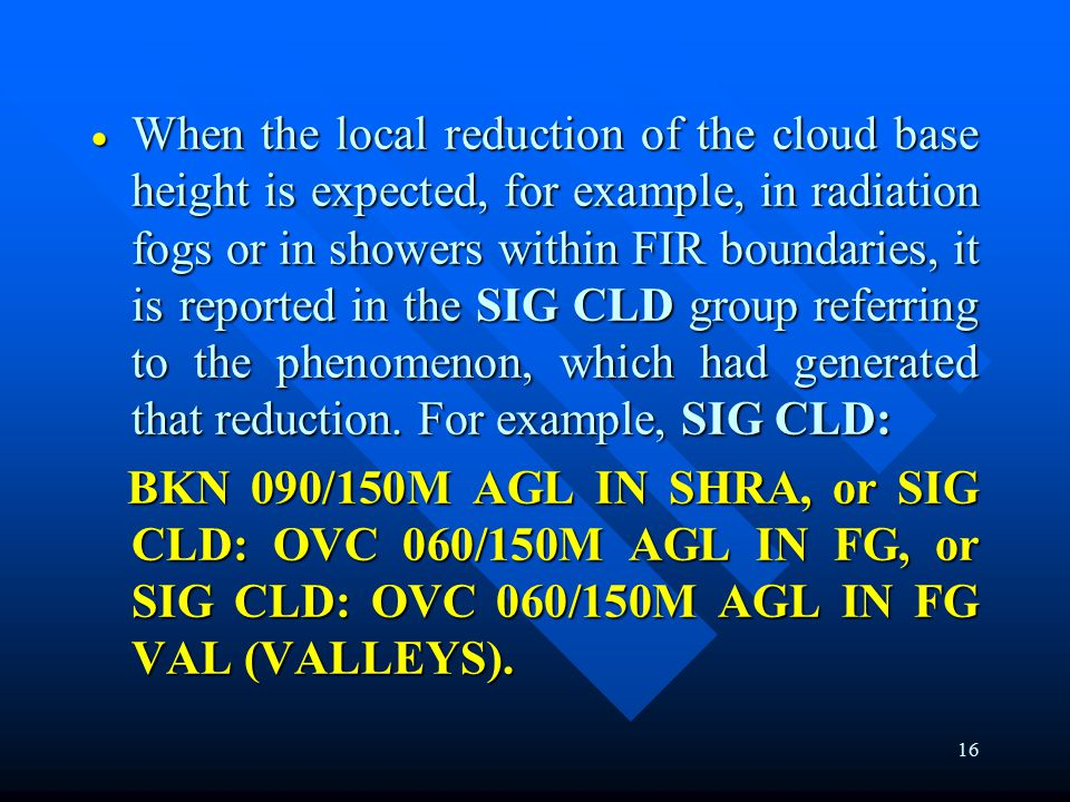 16  When the local reduction of the cloud base height is expected, for example, in radiation fogs or in showers within FIR boundaries, it is reported in the SIG CLD group referring to the phenomenon, which had generated that reduction.