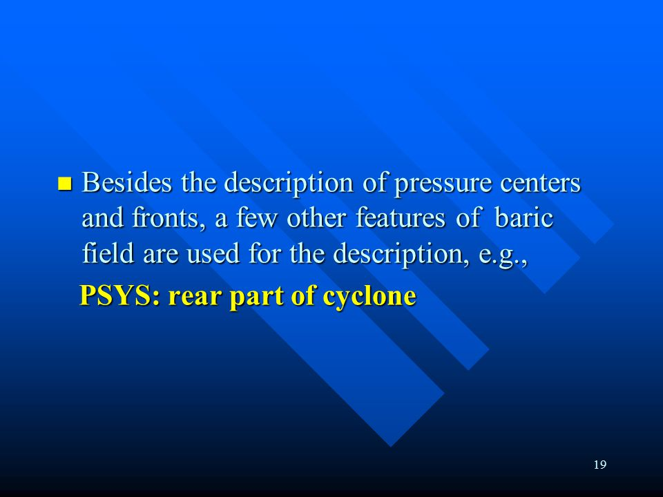 19 Besides the description of pressure centers and fronts, a few other features of baric field are used for the description, e.g., Besides the description of pressure centers and fronts, a few other features of baric field are used for the description, e.g., PSYS: rear part of cyclone PSYS: rear part of cyclone