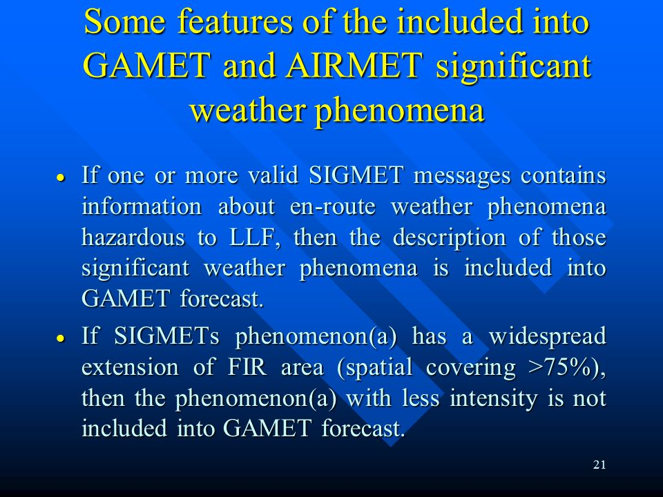 21 Some features of the included into GAMET and AIRMET significant weather phenomena  If one or more valid SIGMET messages contains information about en-route weather phenomena hazardous to LLF, then the description of those significant weather phenomena is included into GAMET forecast.