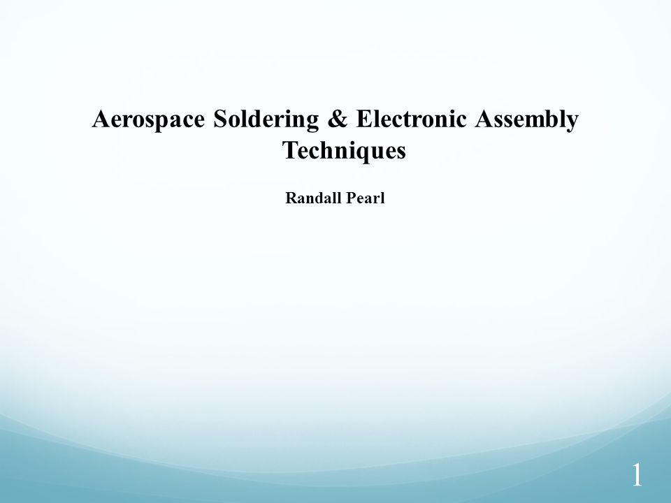 1 Aerospace Soldering & Electronic Assembly Techniques Randall Pearl