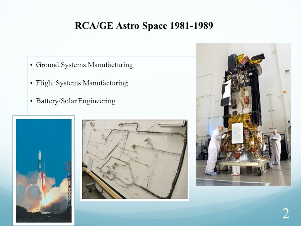 2 Ground Systems Manufacturing Flight Systems Manufacturing Battery/Solar Engineering RCA/GE Astro Space