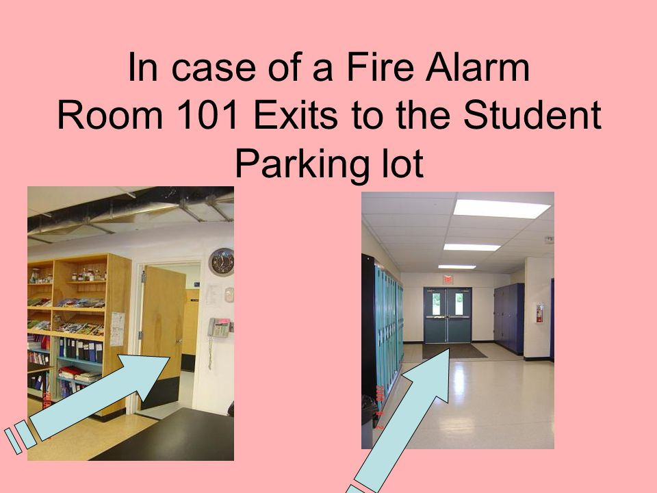 In case of a Fire Alarm Room 101 Exits to the Student Parking lot
