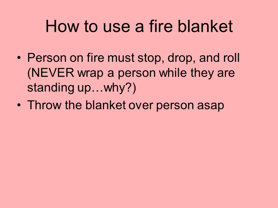 How to use a fire blanket Person on fire must stop, drop, and roll (NEVER wrap a person while they are standing up…why ) Throw the blanket over person asap