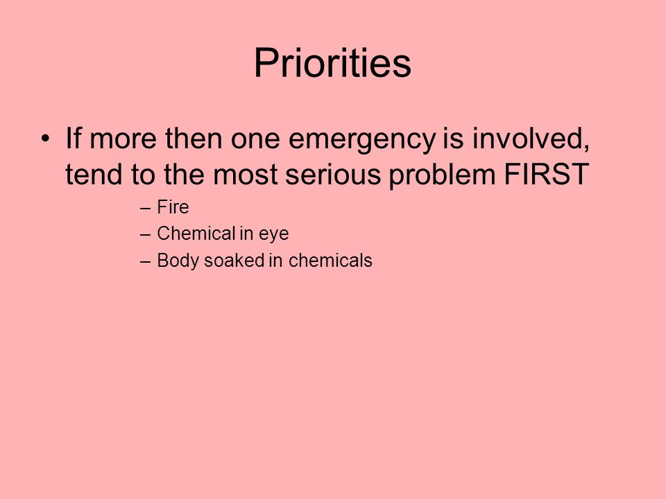Priorities If more then one emergency is involved, tend to the most serious problem FIRST –Fire –Chemical in eye –Body soaked in chemicals