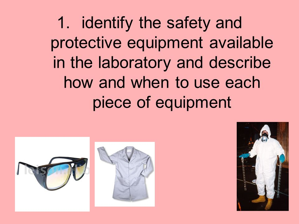 1.identify the safety and protective equipment available in the laboratory and describe how and when to use each piece of equipment