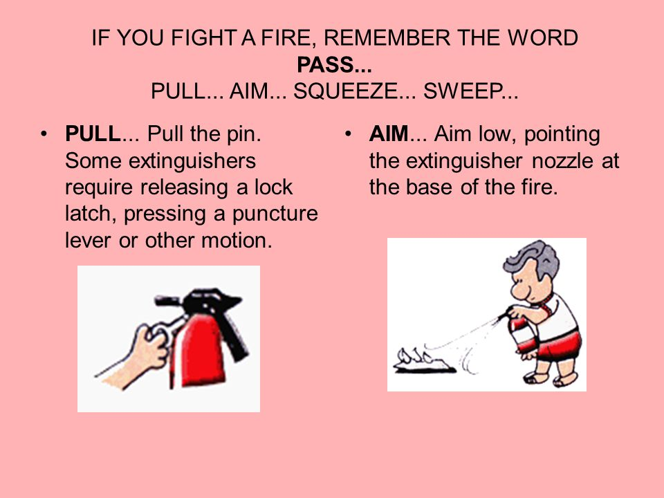IF YOU FIGHT A FIRE, REMEMBER THE WORD PASS... PULL...