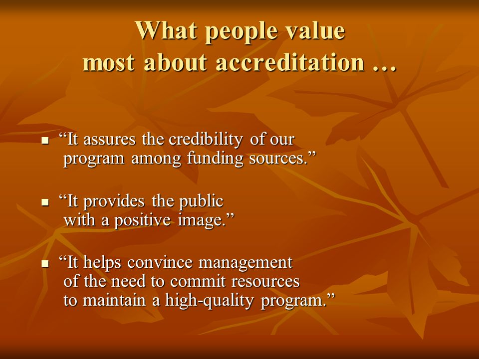 What people value most about accreditation … It assures the credibility of our program among funding sources. It assures the credibility of our program among funding sources. It provides the public with a positive image. It provides the public with a positive image. It helps convince management of the need to commit resources to maintain a high-quality program. It helps convince management of the need to commit resources to maintain a high-quality program.