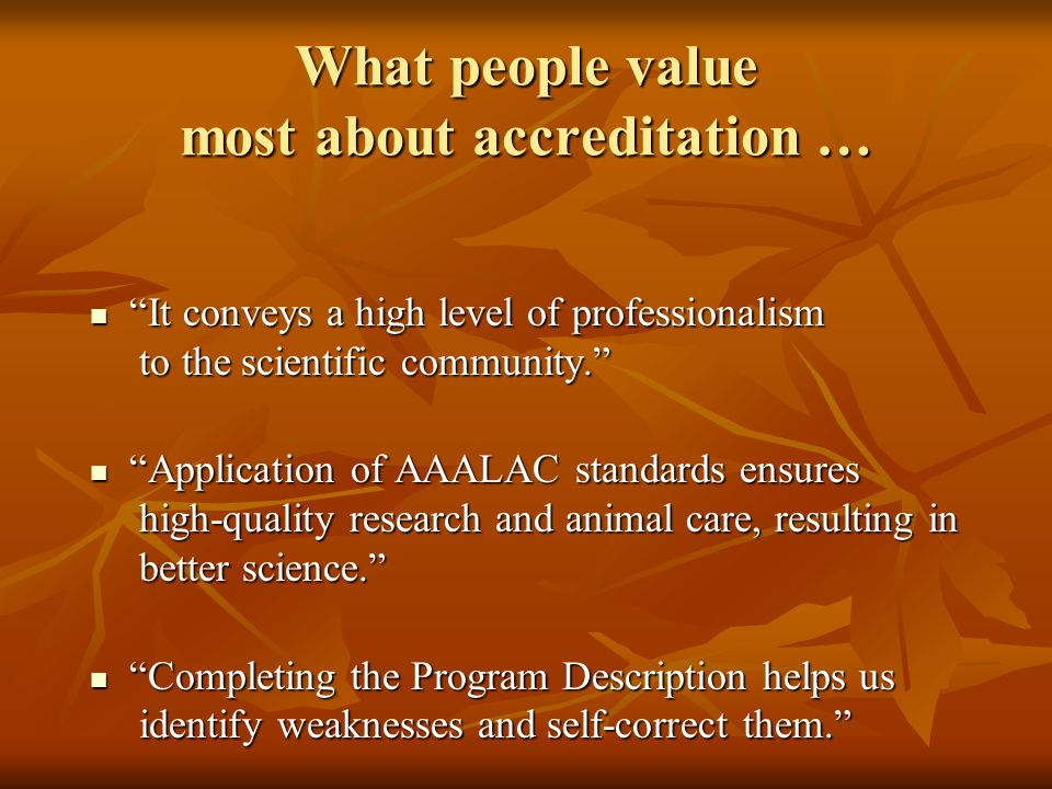 What people value most about accreditation … It conveys a high level of professionalism to the scientific community. It conveys a high level of professionalism to the scientific community. Application of AAALAC standards ensures high-quality research and animal care, resulting in better science. Application of AAALAC standards ensures high-quality research and animal care, resulting in better science. Completing the Program Description helps us identify weaknesses and self-correct them. Completing the Program Description helps us identify weaknesses and self-correct them.