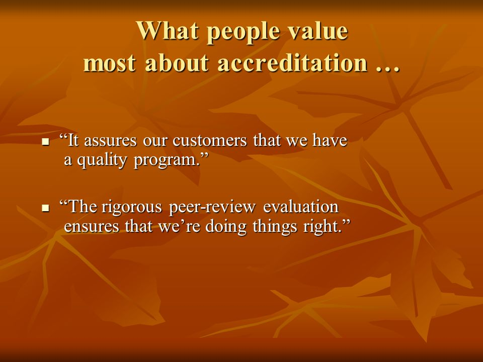 What people value most about accreditation … It assures our customers that we have a quality program. It assures our customers that we have a quality program. The rigorous peer-review evaluation ensures that we're doing things right. The rigorous peer-review evaluation ensures that we're doing things right.