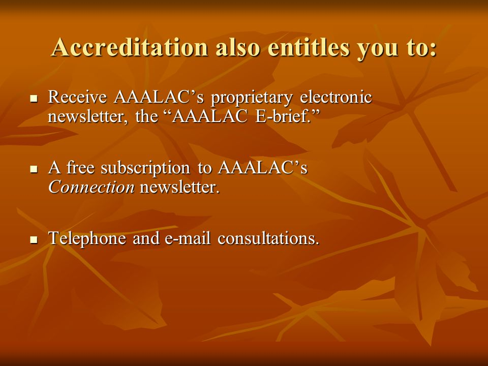 Accreditation also entitles you to: Receive AAALAC's proprietary electronic newsletter, the AAALAC E-brief. Receive AAALAC's proprietary electronic newsletter, the AAALAC E-brief. A free subscription to AAALAC's Connection newsletter.