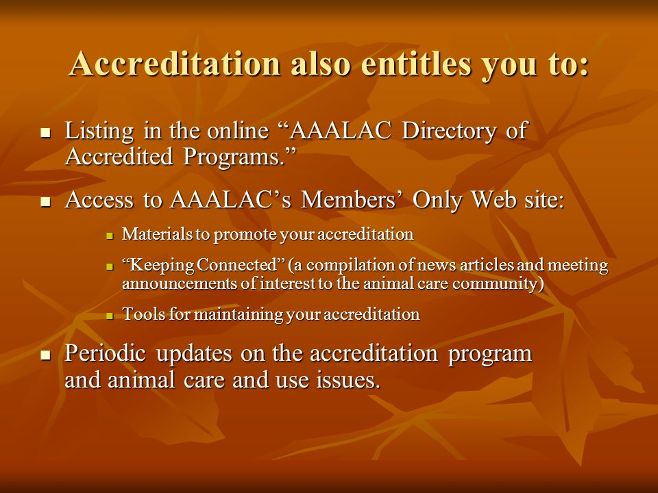 Accreditation also entitles you to: Listing in the online AAALAC Directory of Accredited Programs. Listing in the online AAALAC Directory of Accredited Programs. Access to AAALAC's Members' Only Web site: Access to AAALAC's Members' Only Web site: Materials to promote your accreditation Materials to promote your accreditation Keeping Connected (a compilation of news articles and meeting announcements of interest to the animal care community) Keeping Connected (a compilation of news articles and meeting announcements of interest to the animal care community) Tools for maintaining your accreditation Tools for maintaining your accreditation Periodic updates on the accreditation program and animal care and use issues.