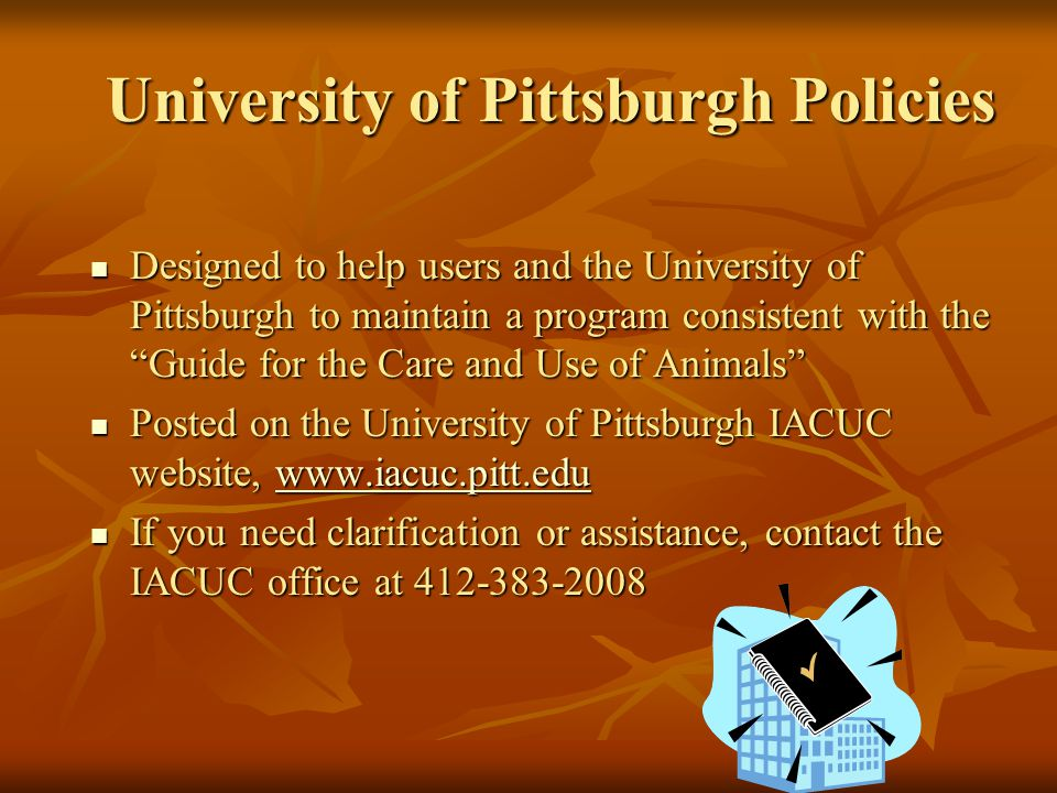 University of Pittsburgh Policies Designed to help users and the University of Pittsburgh to maintain a program consistent with the Guide for the Care and Use of Animals Designed to help users and the University of Pittsburgh to maintain a program consistent with the Guide for the Care and Use of Animals Posted on the University of Pittsburgh IACUC website,   Posted on the University of Pittsburgh IACUC website,   If you need clarification or assistance, contact the IACUC office at If you need clarification or assistance, contact the IACUC office at