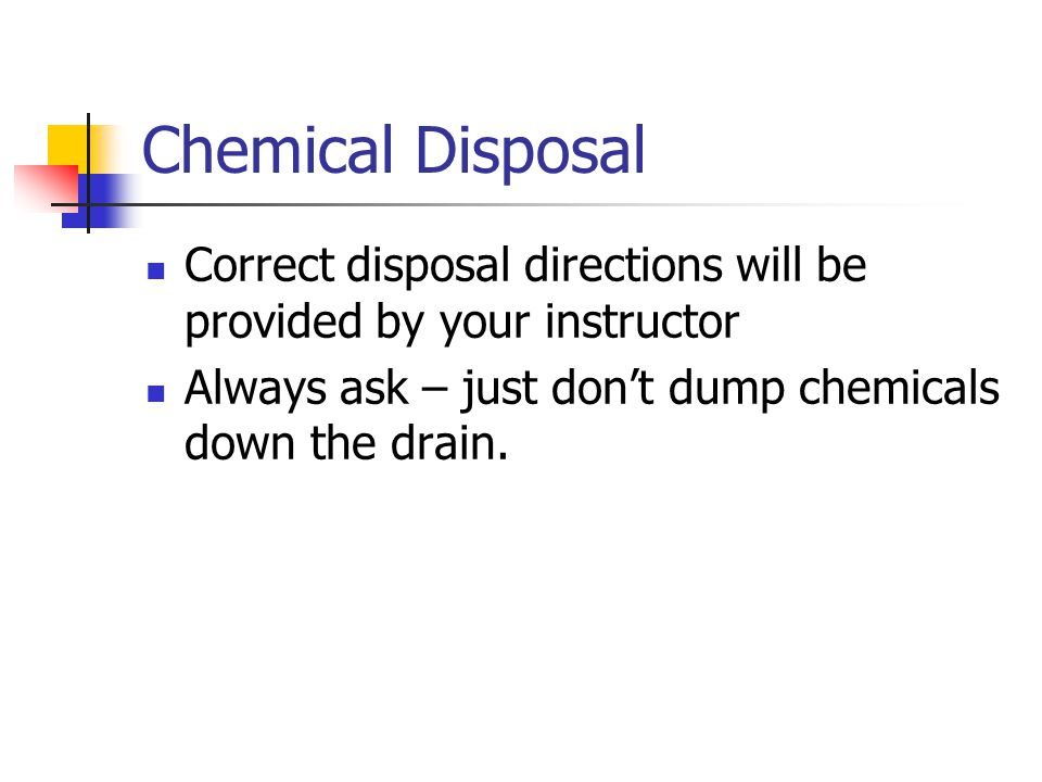 Chemical Disposal Correct disposal directions will be provided by your instructor Always ask – just don't dump chemicals down the drain.