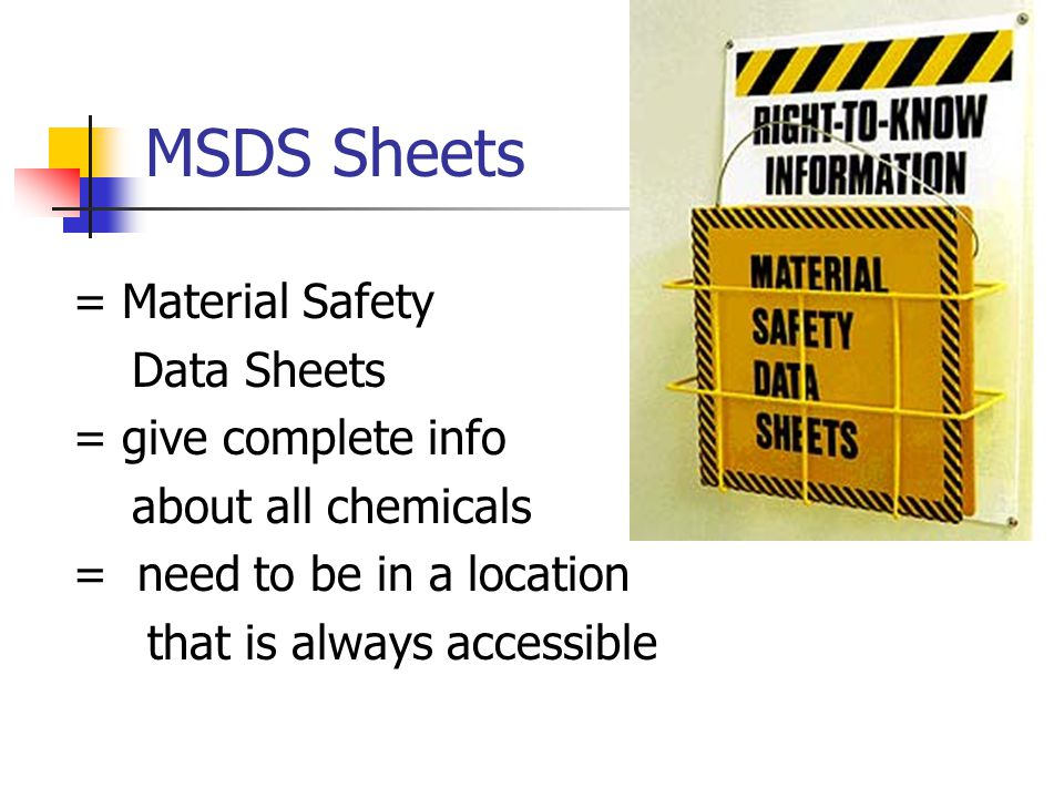 MSDS Sheets = Material Safety Data Sheets = give complete info about all chemicals = need to be in a location that is always accessible