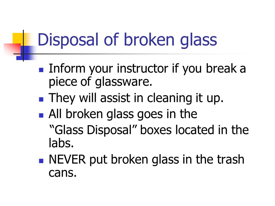 Disposal of broken glass Inform your instructor if you break a piece of glassware.