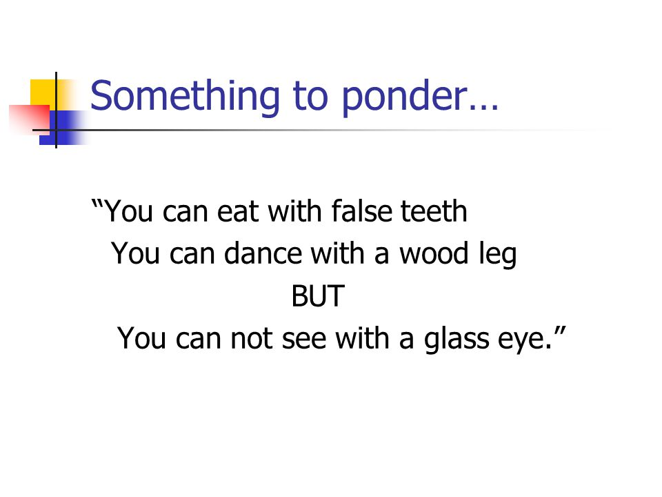 Something to ponder… You can eat with false teeth You can dance with a wood leg BUT You can not see with a glass eye.