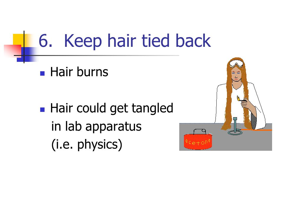 6. Keep hair tied back Hair burns Hair could get tangled in lab apparatus (i.e. physics)