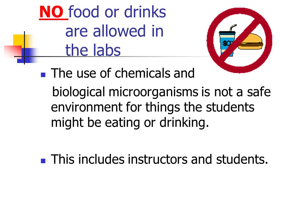 NO food or drinks are allowed in the labs The use of chemicals and biological microorganisms is not a safe environment for things the students might be eating or drinking.