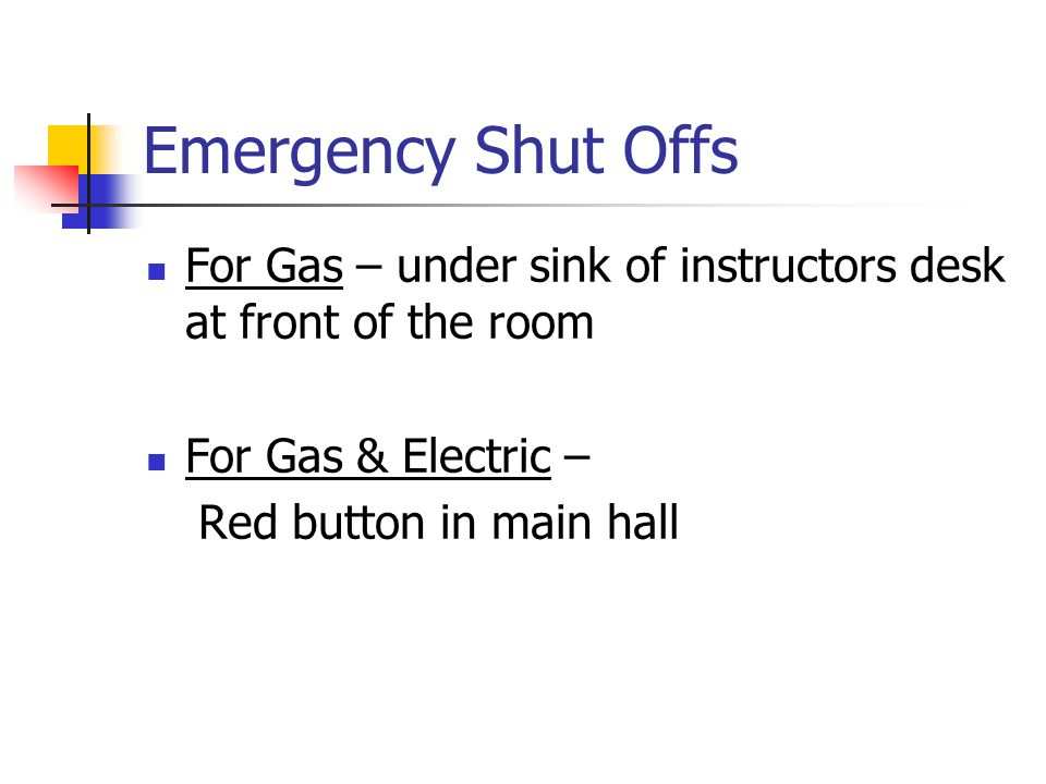 Emergency Shut Offs For Gas – under sink of instructors desk at front of the room For Gas & Electric – Red button in main hall