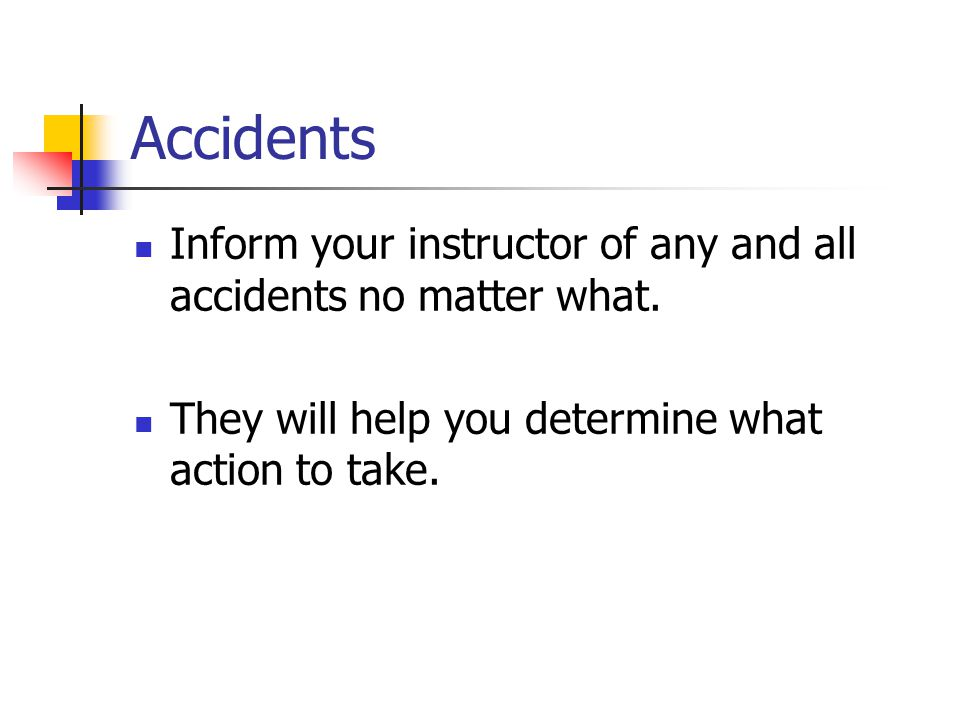Accidents Inform your instructor of any and all accidents no matter what.