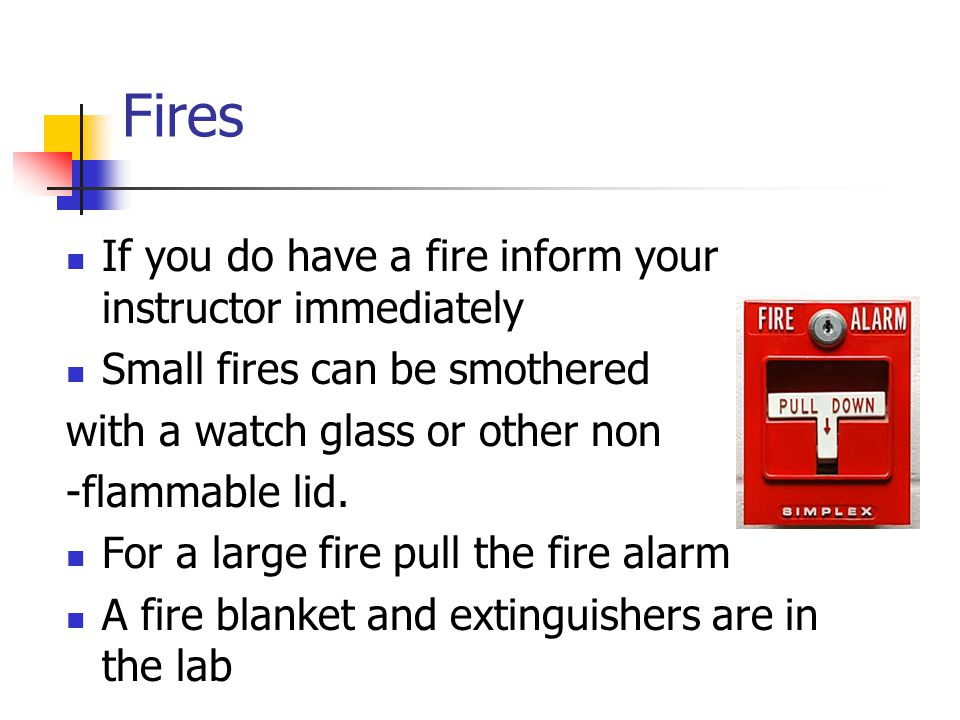 If you do have a fire inform your instructor immediately Small fires can be smothered with a watch glass or other non -flammable lid.