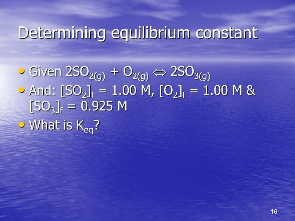 16 Determining equilibrium constant Given 2SO 2(g) + O 2(g)  2SO 3(g) Given 2SO 2(g) + O 2(g)  2SO 3(g) And: [SO 2 ] i = 1.00 M, [O 2 ] i = 1.00 M & [SO 3 ] f = M And: [SO 2 ] i = 1.00 M, [O 2 ] i = 1.00 M & [SO 3 ] f = M What is K eq .