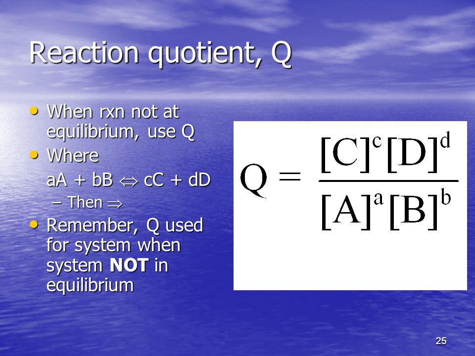 25 Reaction quotient, Q When rxn not at equilibrium, use Q When rxn not at equilibrium, use Q Where Where aA + bB  cC + dD –Then  Remember, Q used for system when system NOT in equilibrium Remember, Q used for system when system NOT in equilibrium