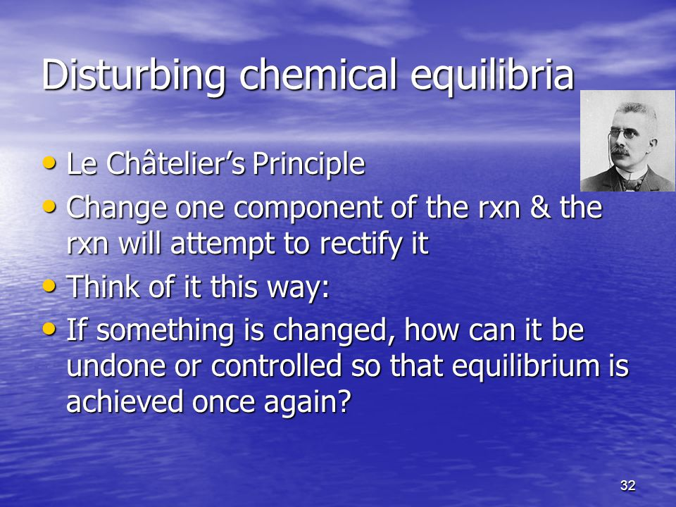 32 Disturbing chemical equilibria Le Châtelier's Principle Le Châtelier's Principle Change one component of the rxn & the rxn will attempt to rectify it Change one component of the rxn & the rxn will attempt to rectify it Think of it this way: Think of it this way: If something is changed, how can it be undone or controlled so that equilibrium is achieved once again.