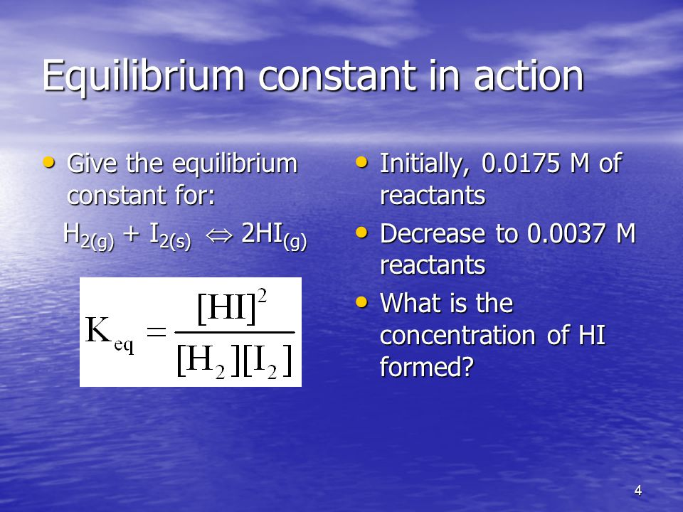 4 Equilibrium constant in action Give the equilibrium constant for: Give the equilibrium constant for: H 2(g) + I 2(s)  2HI (g) Initially, M of reactants Initially, M of reactants Decrease to M reactants Decrease to M reactants What is the concentration of HI formed.