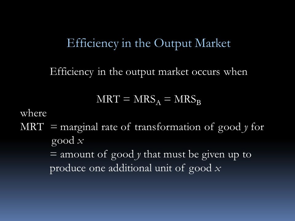 Efficiency in the Output Market Efficiency in the output market occurs when MRT = MRS A = MRS B where MRT = marginal rate of transformation of good y for good x = amount of good y that must be given up to produce one additional unit of good x