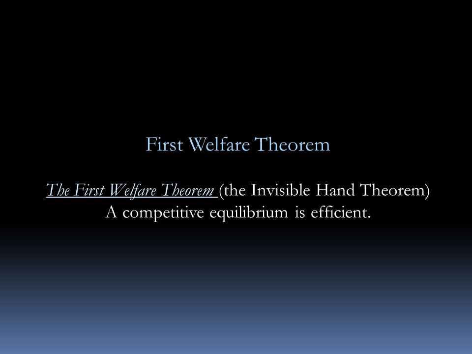 First Welfare Theorem The First Welfare Theorem (the Invisible Hand Theorem) A competitive equilibrium is efficient.