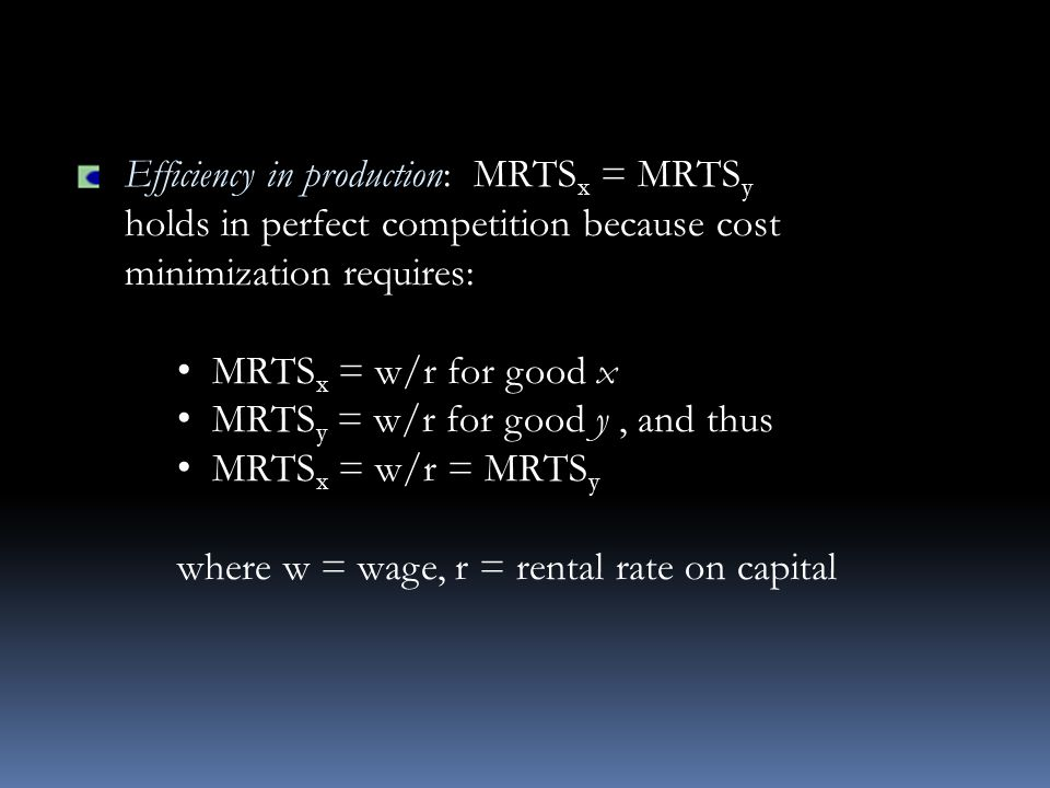 Efficiency in production: MRTS x = MRTS y holds in perfect competition because cost minimization requires: MRTS x = w/r for good x MRTS y = w/r for good y, and thus MRTS x = w/r = MRTS y where w = wage, r = rental rate on capital