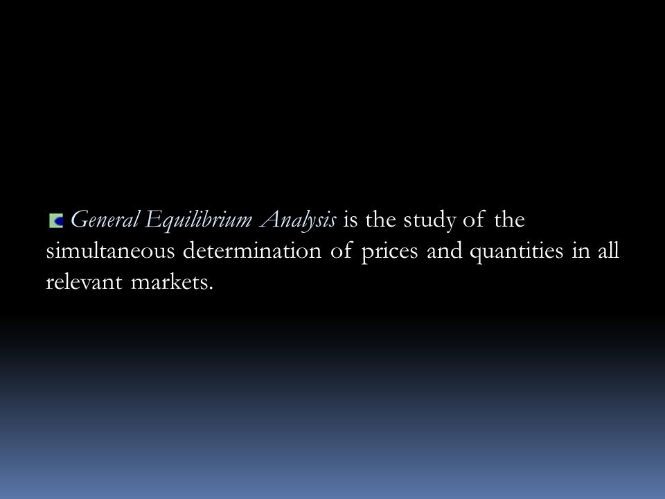 General Equilibrium Analysis is the study of the simultaneous determination of prices and quantities in all relevant markets.