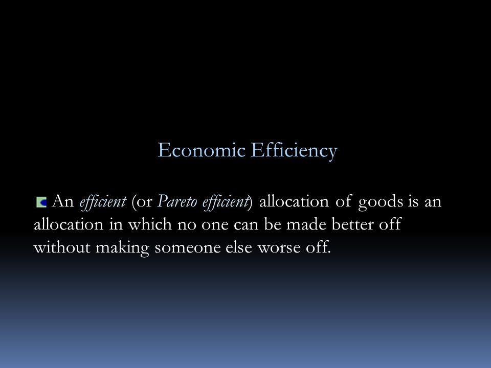 Economic Efficiency An efficient (or Pareto efficient) allocation of goods is an allocation in which no one can be made better off without making someone else worse off.